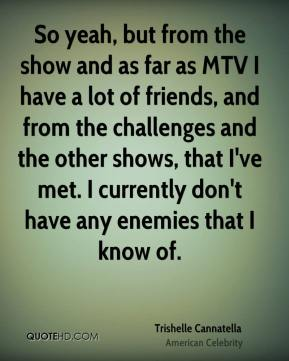 So yeah, but from the show and as far as MTV I have a lot of friends, and from the challenges and the other shows, that I've met. I currently don't have any enemies that I know of.