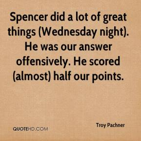 Troy Pachner  - Spencer did a lot of great things (Wednesday night). He was our answer offensively. He scored (almost) half our points.