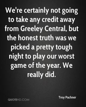 Troy Pachner  - We're certainly not going to take any credit away from Greeley Central, but the honest truth was we picked a pretty tough night to play our worst game of the year. We really did.