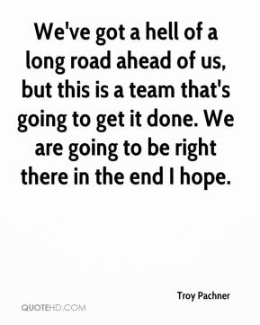 We've got a hell of a long road ahead of us, but this is a team that's going to get it done. We are going to be right there in the end I hope.