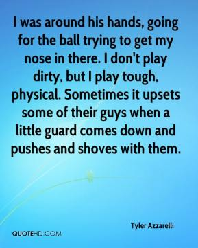 Tyler Azzarelli  - I was around his hands, going for the ball trying to get my nose in there. I don't play dirty, but I play tough, physical. Sometimes it upsets some of their guys when a little guard comes down and pushes and shoves with them.