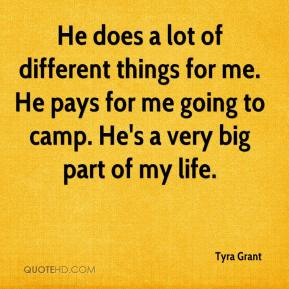 Tyra Grant  - He does a lot of different things for me. He pays for me going to camp. He's a very big part of my life.