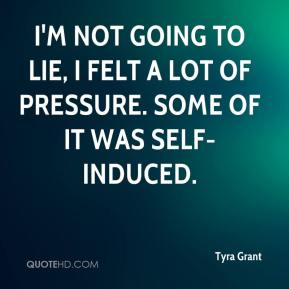 Tyra Grant  - I'm not going to lie, I felt a lot of pressure. Some of it was self-induced.