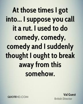 At those times I got into... I suppose you call it a rut. I used to do comedy, comedy, comedy and I suddenly thought I ought to break away from this somehow.