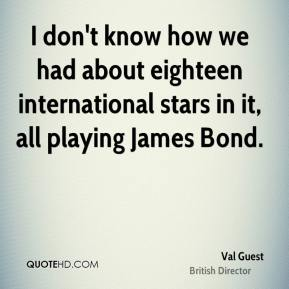 Val Guest - I don't know how we had about eighteen international stars in it, all playing James Bond.