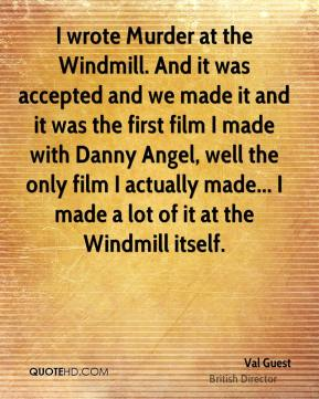 I wrote Murder at the Windmill. And it was accepted and we made it and it was the first film I made with Danny Angel, well the only film I actually made... I made a lot of it at the Windmill itself.