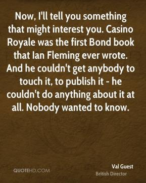 Now, I'll tell you something that might interest you. Casino Royale was the first Bond book that Ian Fleming ever wrote. And he couldn't get anybody to touch it, to publish it - he couldn't do anything about it at all. Nobody wanted to know.