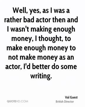 Well, yes, as I was a rather bad actor then and I wasn't making enough money, I thought, to make enough money to not make money as an actor, I'd better do some writing.