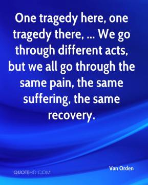 Van Orden  - One tragedy here, one tragedy there, ... We go through different acts, but we all go through the same pain, the same suffering, the same recovery.