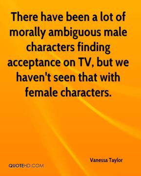 Vanessa Taylor  - There have been a lot of morally ambiguous male characters finding acceptance on TV, but we haven't seen that with female characters.