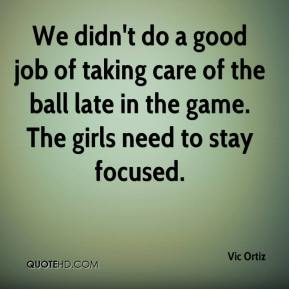 Vic Ortiz  - We didn't do a good job of taking care of the ball late in the game. The girls need to stay focused.
