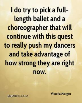 Victoria Morgan  - I do try to pick a full-length ballet and a choreographer that will continue with this quest to really push my dancers and take advantage of how strong they are right now.