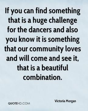 Victoria Morgan  - If you can find something that is a huge challenge for the dancers and also you know it is something that our community loves and will come and see it, that is a beautiful combination.