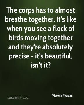 The corps has to almost breathe together. It's like when you see a flock of birds moving together and they're absolutely precise - it's beautiful, isn't it?