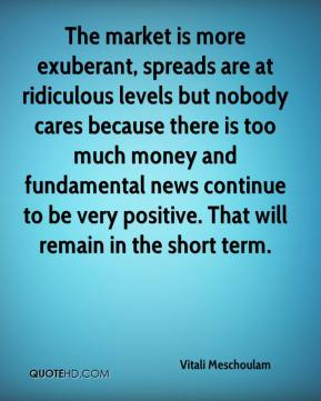 Vitali Meschoulam  - The market is more exuberant, spreads are at ridiculous levels but nobody cares because there is too much money and fundamental news continue to be very positive. That will remain in the short term.