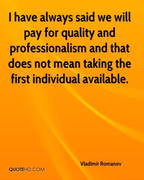 Vladimir Romanov  - I have always said we will pay for quality and professionalism and that does not mean taking the first individual available.