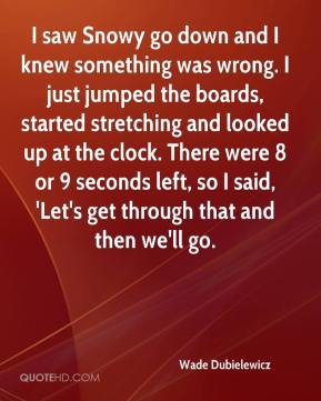 Wade Dubielewicz  - I saw Snowy go down and I knew something was wrong. I just jumped the boards, started stretching and looked up at the clock. There were 8 or 9 seconds left, so I said, 'Let's get through that and then we'll go.