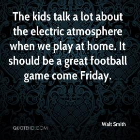 Walt Smith  - The kids talk a lot about the electric atmosphere when we play at home. It should be a great football game come Friday.