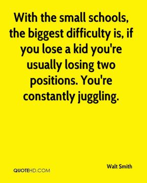 Walt Smith  - With the small schools, the biggest difficulty is, if you lose a kid you're usually losing two positions. You're constantly juggling.