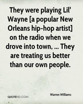 Warren Williams  - They were playing Lil' Wayne [a popular New Orleans hip-hop artist] on the radio when we drove into town, ... They are treating us better than our own people.