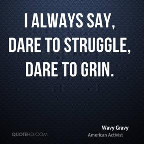 I always say, dare to struggle, dare to grin.