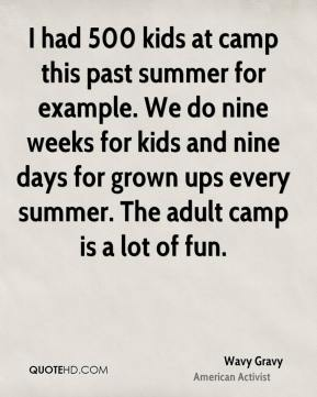 I had 500 kids at camp this past summer for example. We do nine weeks for kids and nine days for grown ups every summer. The adult camp is a lot of fun.