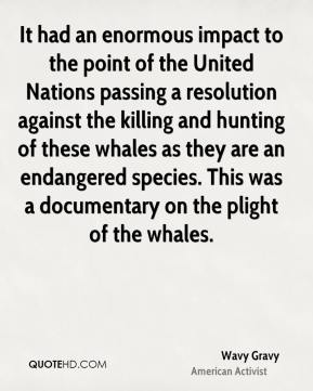 Wavy Gravy - It had an enormous impact to the point of the United Nations passing a resolution against the killing and hunting of these whales as they are an endangered species. This was a documentary on the plight of the whales.