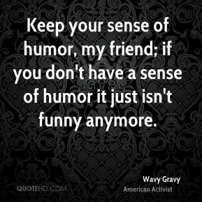 Keep your sense of humor, my friend; if you don't have a sense of humor it just isn't funny anymore.