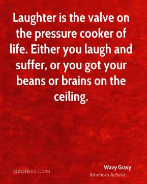 Laughter is the valve on the pressure cooker of life. Either you laugh and suffer, or you got your beans or brains on the ceiling.