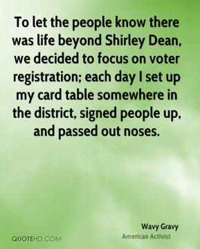 Wavy Gravy - To let the people know there was life beyond Shirley Dean, we decided to focus on voter registration; each day I set up my card table somewhere in the district, signed people up, and passed out noses.
