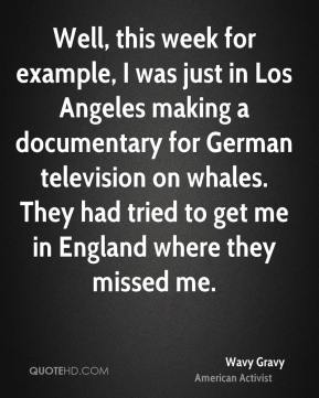 Wavy Gravy - Well, this week for example, I was just in Los Angeles making a documentary for German television on whales. They had tried to get me in England where they missed me.