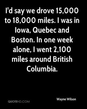 Wayne Wilson  - I'd say we drove 15,000 to 18,000 miles. I was in Iowa, Quebec and Boston. In one week alone, I went 2,100 miles around British Columbia.