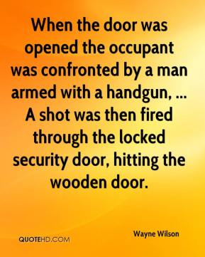 Wayne Wilson  - When the door was opened the occupant was confronted by a man armed with a handgun, ... A shot was then fired through the locked security door, hitting the wooden door.