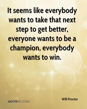 Will Proctor  - It seems like everybody wants to take that next step to get better, everyone wants to be a champion, everybody wants to win.