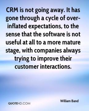 William Band  - CRM is not going away. It has gone through a cycle of over-inflated expectations, to the sense that the software is not useful at all to a more mature stage, with companies always trying to improve their customer interactions.