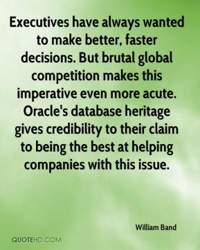 William Band  - Executives have always wanted to make better, faster decisions. But brutal global competition makes this imperative even more acute. Oracle's database heritage gives credibility to their claim to being the best at helping companies with this issue.