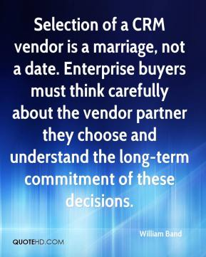 William Band  - Selection of a CRM vendor is a marriage, not a date. Enterprise buyers must think carefully about the vendor partner they choose and understand the long-term commitment of these decisions.