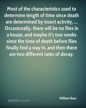 William Bass  - Most of the characteristics used to determine length of time since death are determined by insect activity, ... Occasionally, there will be no flies in a house, and maybe it's two weeks since the time of death before flies finally find a way in, and then there are two different rates of decay.