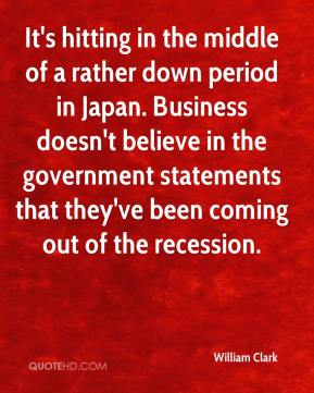 William Clark  - It's hitting in the middle of a rather down period in Japan. Business doesn't believe in the government statements that they've been coming out of the recession.
