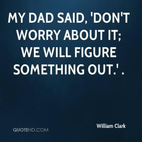 William Clark  - My dad said, 'Don't worry about it; we will figure something out.' .