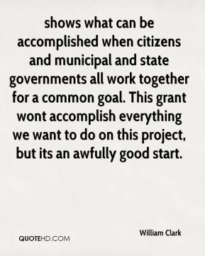 William Clark  - shows what can be accomplished when citizens and municipal and state governments all work together for a common goal. This grant wont accomplish everything we want to do on this project, but its an awfully good start.