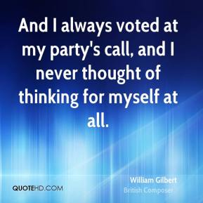 And I always voted at my party's call, and I never thought of thinking for myself at all.
