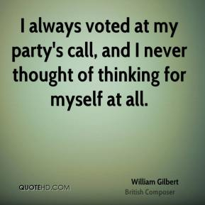 I always voted at my party's call, and I never thought of thinking for myself at all.