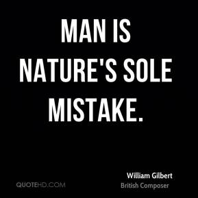 Man is nature's sole mistake.