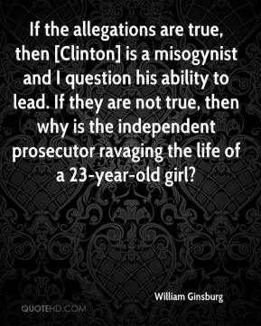 William Ginsburg  - If the allegations are true, then [Clinton] is a misogynist and I question his ability to lead. If they are not true, then why is the independent prosecutor ravaging the life of a 23-year-old girl?