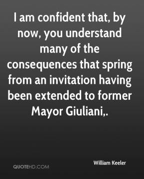 William Keeler  - I am confident that, by now, you understand many of the consequences that spring from an invitation having been extended to former Mayor Giuliani.