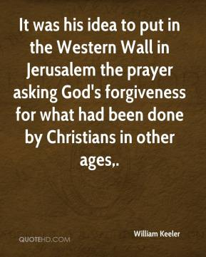 It was his idea to put in the Western Wall in Jerusalem the prayer asking God's forgiveness for what had been done by Christians in other ages.