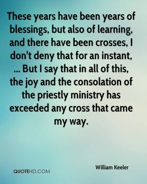 William Keeler  - These years have been years of blessings, but also of learning, and there have been crosses, I don't deny that for an instant, ... But I say that in all of this, the joy and the consolation of the priestly ministry has exceeded any cross that came my way.