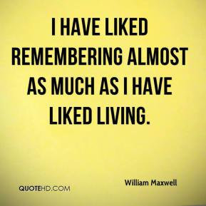 I have liked remembering almost as much as I have liked living.