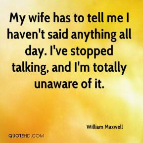 William Maxwell  - My wife has to tell me I haven't said anything all day. I've stopped talking, and I'm totally unaware of it.